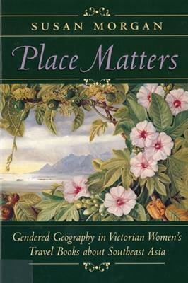 Place Matters - Gendered Geography in Victorian Women's Travel Books about Southeast Asia (Hardcover): Susan Morgan