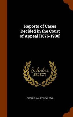 Reports of Cases Decided in the Court of Appeal [1876-1900] (Hardcover): Ontario Court of Appeal