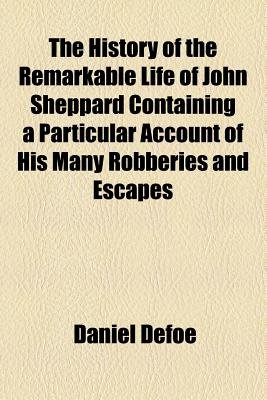 The History of the Remarkable Life of John Sheppard Containing a Particular Account of His Many Robberies and Escapes...
