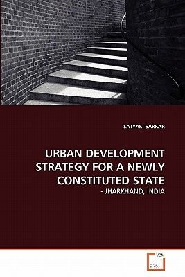 Urban Development Strategy for a Newly Constituted State (Paperback): Satyaki Sarkar