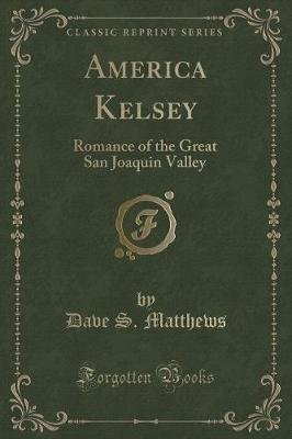 America Kelsey - Romance of the Great San Joaquin Valley (Classic Reprint) (Paperback): Dave S. Matthews