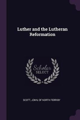 Luther and the Lutheran Reformation (Paperback): John Of North Ferriby Scott