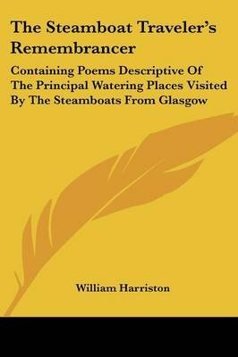 The Steamboat Traveler's Remembrancer - Containing Poems Descriptive of the Principal Watering Places Visited by the...