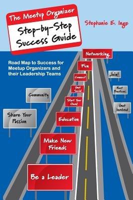 Meetup Organizer Step-By-Step Success Guide - Road Map to Success for Meetup Organizers and Their Leadership Teams (Paperback):...