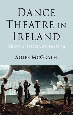 Dance Theatre in Ireland - Revolutionary Moves (Electronic book text): Aoife McGrath