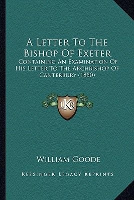 A Letter to the Bishop of Exeter - Containing an Examination of His Letter to the Archbishop of Canterbury (1850) (Paperback):...