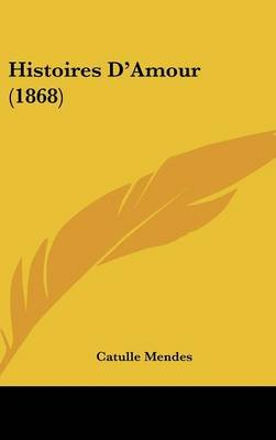Histoires D'Amour (1868) (English, French, Hardcover): Catulle Mendes