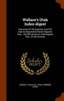 Wallace's Utah Index-Digest - Decisions of the Supreme Court of Utah as Reported in Pacific Reporter Vols., 106-200,...