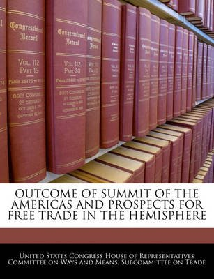 Outcome of Summit of the Americas and Prospects for Free Trade in the Hemisphere (Paperback): United States Congress House of...