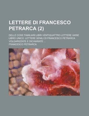 Lettere Di Francesco Petrarca (2); Delle Cose Familiari Libri Ventiquattro Lettere Varie Libro Unico. Lettere Senili Di...