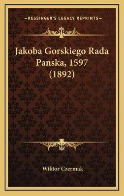 Jakoba Gorskiego Rada Panska, 1597 (1892) (Polish, Hardcover): Wiktor Czermak