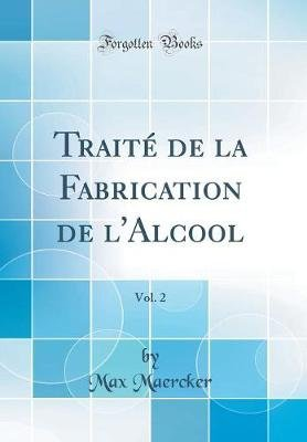 Trait' de la Fabrication de L'Alcool, Vol. 2 (Classic Reprint) (French, Hardcover): Max Maercker