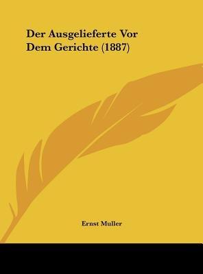 Der Ausgelieferte VOR Dem Gerichte (1887) (English, German, Hardcover): Ernst Muller