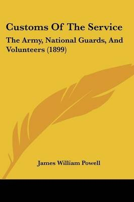 Customs of the Service - The Army, National Guards, and Volunteers (1899) (Paperback): James William Powell