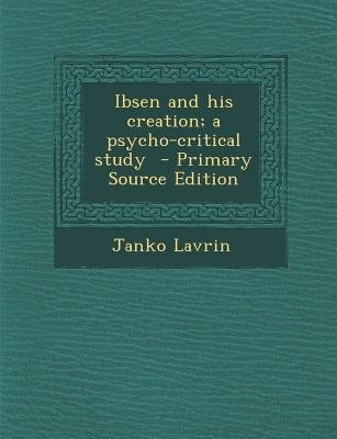 Ibsen and His Creation; A Psycho-Critical Study (Paperback, Primary Source): Janko Lavrin