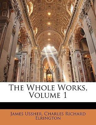 The Whole Works, Volume 1 (Paperback): James Ussher, Charles Richard Elrington