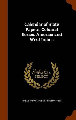 Calendar of State Papers, Colonial Series. America and West Indies (Hardcover): Great Britain Public Record Office