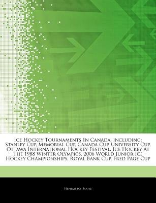 Articles on Ice Hockey Tournaments in Canada, Including - Stanley Cup, Memorial Cup, Canada Cup, University Cup, Ottawa...