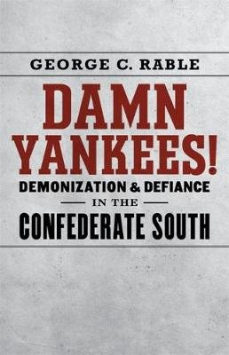 Damn Yankees! - Demonization and Defiance in the Confederate South (Hardcover): George C Rable