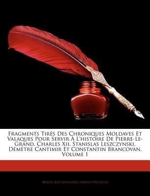 Fragments Tirs Des Chroniques Moldaves Et Valaques Pour Servir L'Histoire de Pierre-Le-Grand, Charles XII, Stanislas...