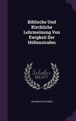 Biblische Und Kirchliche Lehrmeinung Von Ewigkeit Der Hollenstrafen (Hardcover): Johann Otto Thiess