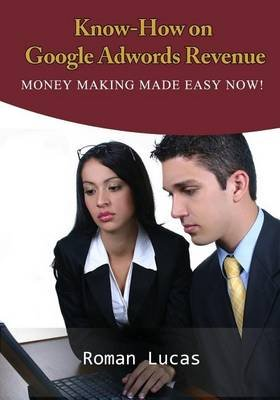 Know-How on Google Adwords Revenue - Money Making Made Easy Now! (Paperback): Roman Lucas