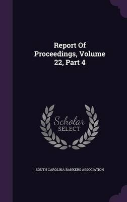 Report of Proceedings, Volume 22, Part 4 (Hardcover): South Carolina Bankers Association