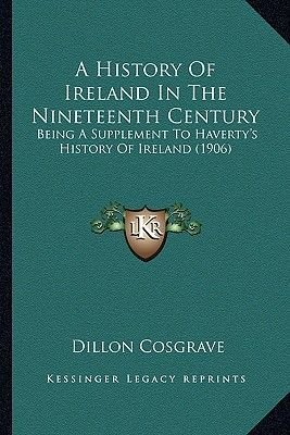 A History of Ireland in the Nineteenth Century - Being a Supplement to Haverty's History of Ireland (1906) (Paperback):...