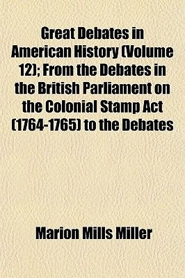 Great Debates in American History (Volume 12); From the Debates in the British Parliament on the Colonial Stamp ACT (1764-1765)...