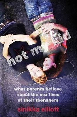Not My Kid - What Parents Believe About the Sex Lives of Their Teenagers (Hardcover, New): Sinikka Elliott