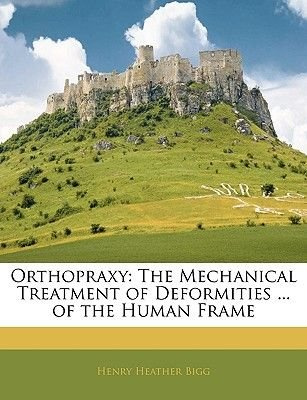 Orthopraxy - The Mechanical Treatment of Deformities ... of the Human Frame (Paperback): Henry Heather Bigg