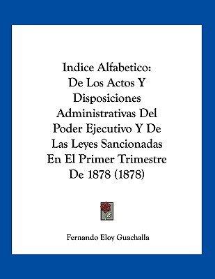 Indice Alfabetico - de Los Actos y Disposiciones Administrativas del Poder Ejecutivo y de Las Leyes Sancionadas En El Primer...