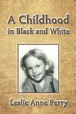 A Childhood in Black and White (Paperback): Leslie Anne Perry Ph D