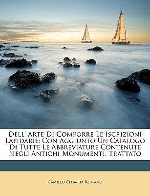 Dell' Arte Di Comporre Le Iscrizioni Lapidarie - Con Aggiunto Un Catalogo Di Tutte Le Abbreviature Contenute Negli Antichi...