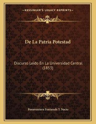 de La Patria Potestad - Discurso Leido En La Universidad Central (1853) (Spanish, Paperback): Bueaventura Fontanals y. Nacio
