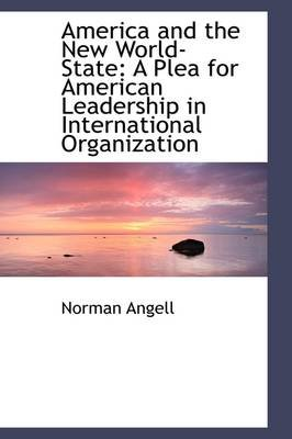 America and the New World-State - A Plea for American Leadership in International Organization (Paperback): Norman Angell