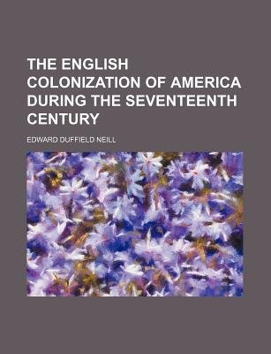 The English Colonization of America During the Seventeenth Century (Paperback): Edward Duffield Neill