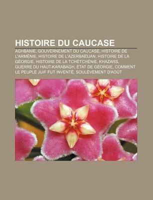 Histoire Du Caucase - Aghbanie, Gouvernement Du Caucase, Histoire de L'Armenie, Histoire de L'Azerbaidjan, Histoire...