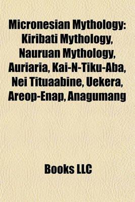 Micronesian Mythology - Kiribati Mythology, Nauruan Mythology, Auriaria, Kai-N-Tiku-ABA, Nei Tituaabine, Uekera, Areop-Enap,...