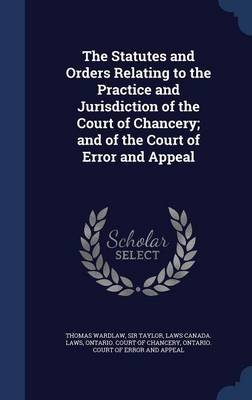 The Statutes and Orders Relating to the Practice and Jurisdiction of the Court of Chancery; And of the Court of Error and...
