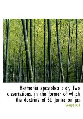 Harmonia Apostolica - Or, Two Dissertations, in the Former of Which the Doctrine of St. James on Jus (Hardcover): George Bull