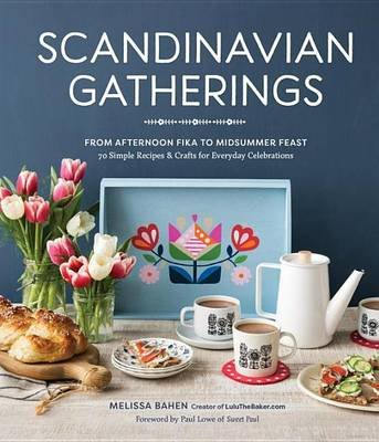 Scandinavian Gatherings - From Afternoon Fika To Midsummer Feast (Hardcover): Melissa Bahen