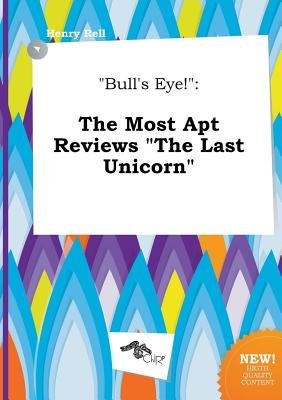 Bull's Eye! - The Most Apt Reviews the Last Unicorn (Paperback): Henry Rell
