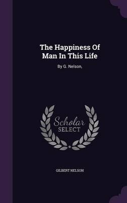 The Happiness of Man in This Life - By G. Nelson, (Hardcover): Gilbert Nelson