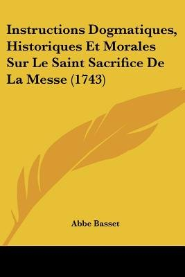 Instructions Dogmatiques, Historiques Et Morales Sur Le Saint Sacrifice de La Messe (1743) (English, French, Paperback): Abbe...