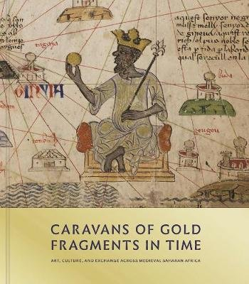Caravans of Gold, Fragments in Time - Art, Culture, and Exchange across Medieval Saharan Africa (Hardcover): Kathleen Bickford...