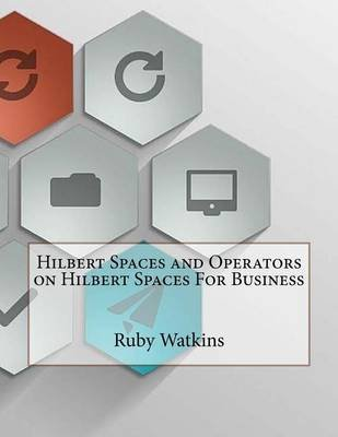 Hilbert Spaces and Operators on Hilbert Spaces for Business (Paperback): Ruby Watkins