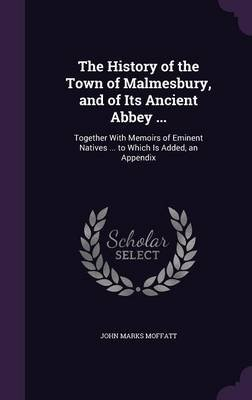 The History of the Town of Malmesbury, and of Its Ancient Abbey ... - Together with Memoirs of Eminent Natives ... to Which Is...
