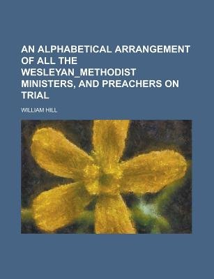 An Alphabetical Arrangement of All the Wesleyan_methodist Ministers, and Preachers on Trial (Paperback): William Hill