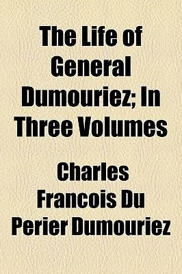 The Life of General Dumouriez; In Three Volumes (Paperback): Charles Franois Du Prier Dumouriez